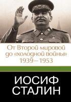 Иосиф Сталин. От Второй мировой до «холодной войны