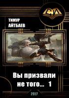 Айтбаев Тимур Аскарович - Вы призвали не того... Книга 1