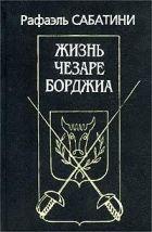 Сабатини Рафаэль  - Жизнь Чезаре Борджиа